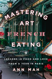 "The culinary and travel memoir ""Mastering the Art of French Eating : Lessons in Food and Love from a Year in Paris"" by Ann Mah"